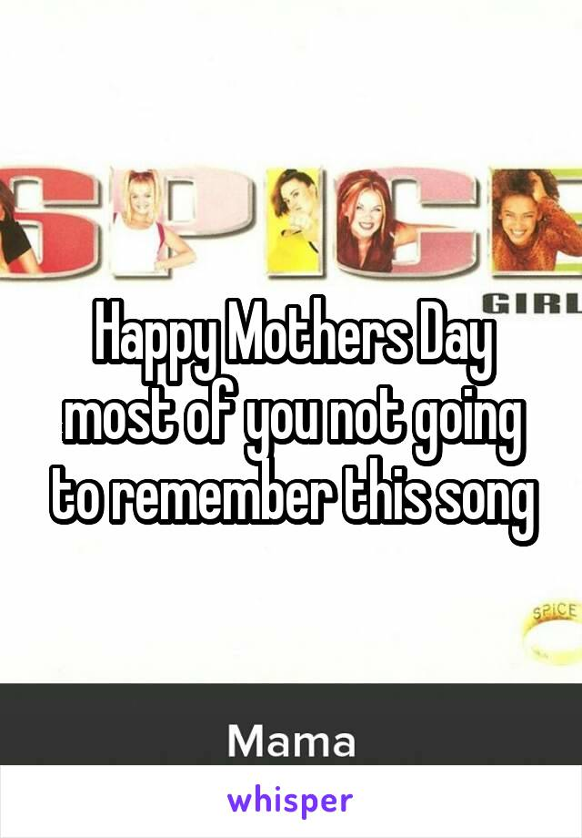Happy Mothers Day most of you not going to remember this song