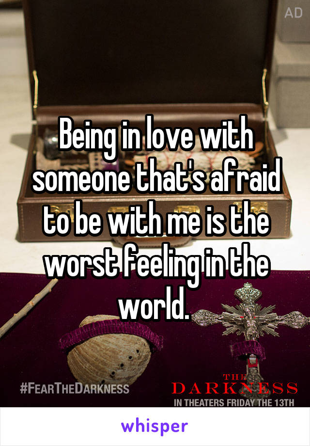 Being in love with someone that's afraid to be with me is the worst feeling in the world.