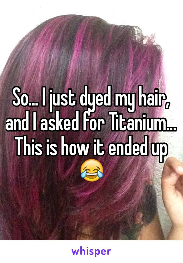 So... I just dyed my hair, and I asked for Titanium... This is how it ended up 😂