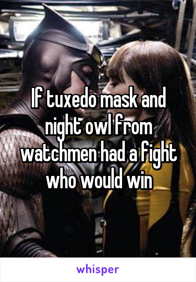 If tuxedo mask and night owl from watchmen had a fight who would win