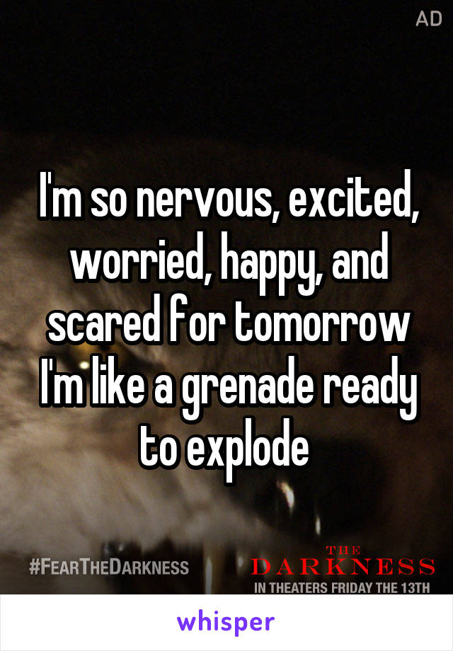 I'm so nervous, excited, worried, happy, and scared for tomorrow I'm like a grenade ready to explode