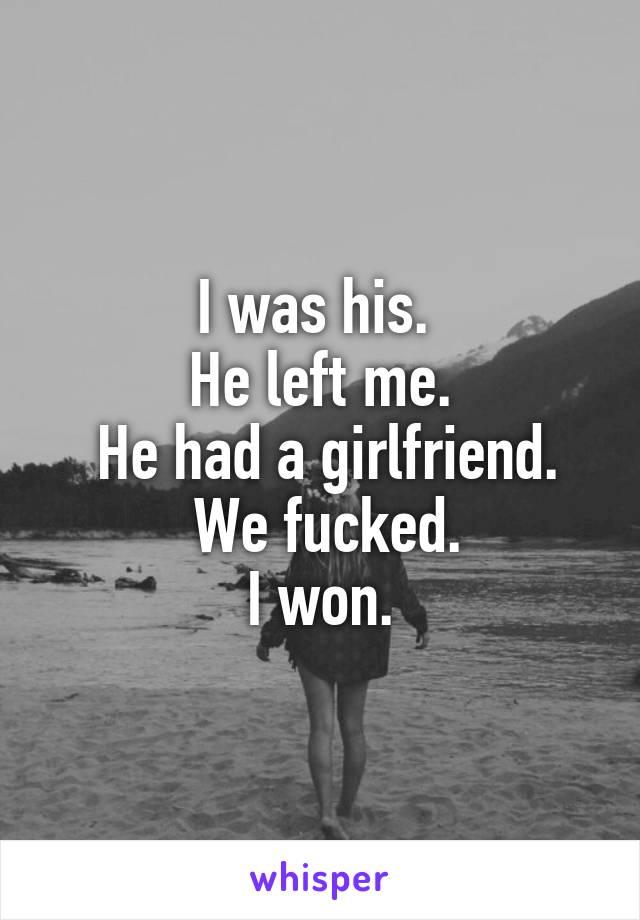 I was his.  He left me.  He had a girlfriend.  We fucked.  I won.