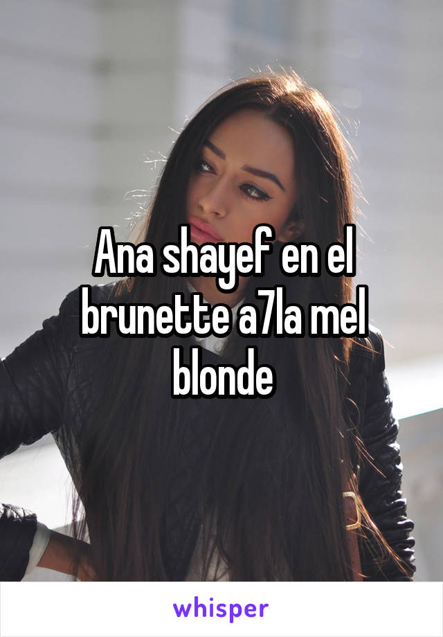 Ana shayef en el brunette a7la mel blonde