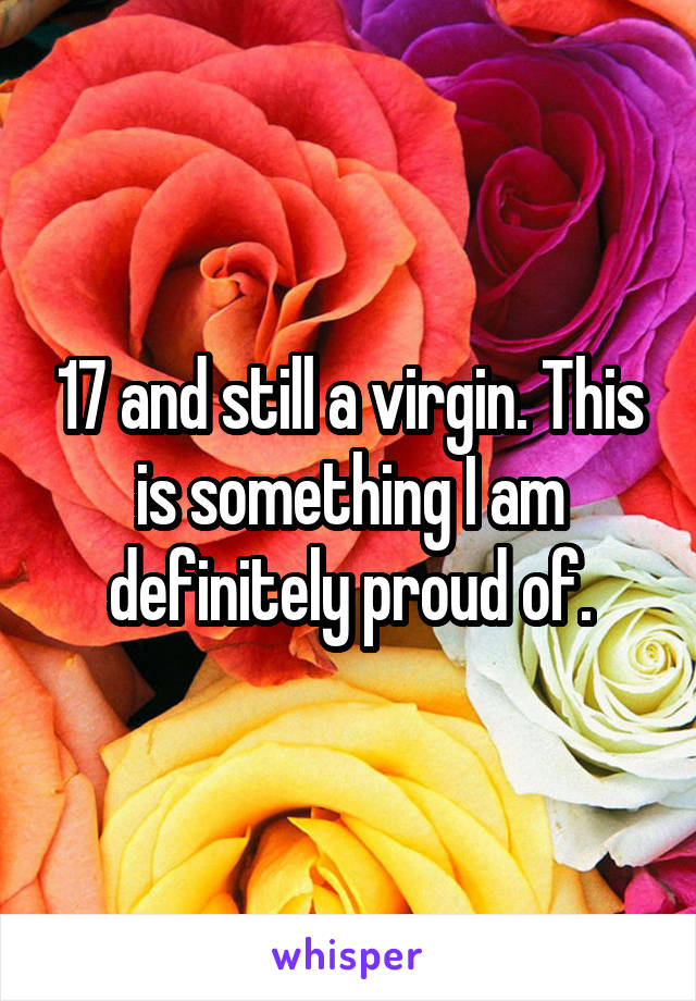 17 and still a virgin. This is something I am definitely proud of.