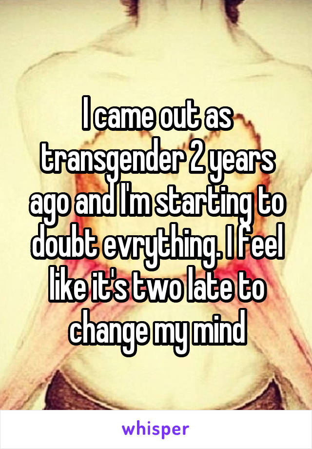 I came out as transgender 2 years ago and I'm starting to doubt evrything. I feel like it's two late to change my mind