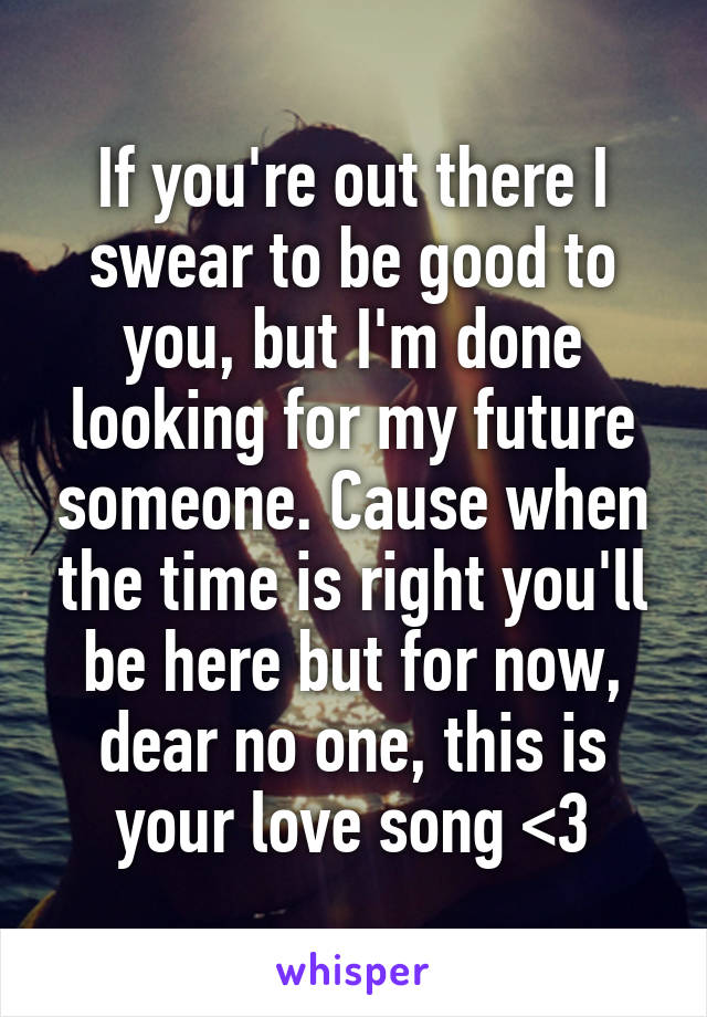 If you're out there I swear to be good to you, but I'm done looking for my future someone. Cause when the time is right you'll be here but for now, dear no one, this is your love song <3