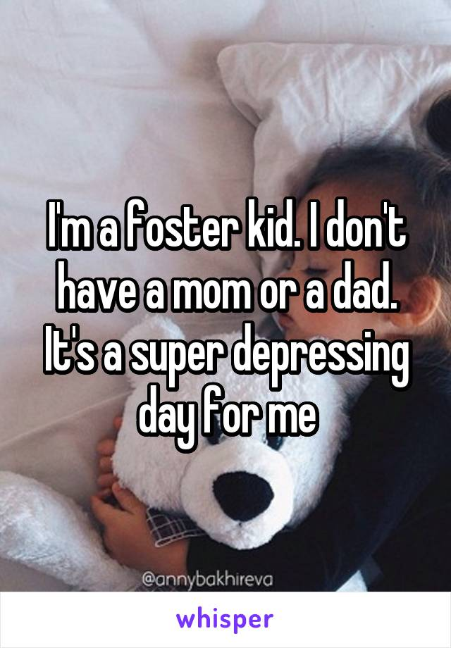 I'm a foster kid. I don't have a mom or a dad. It's a super depressing day for me