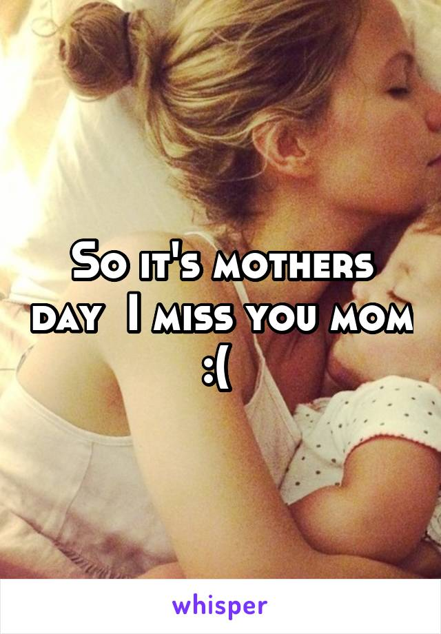 So it's mothers day  I miss you mom :(
