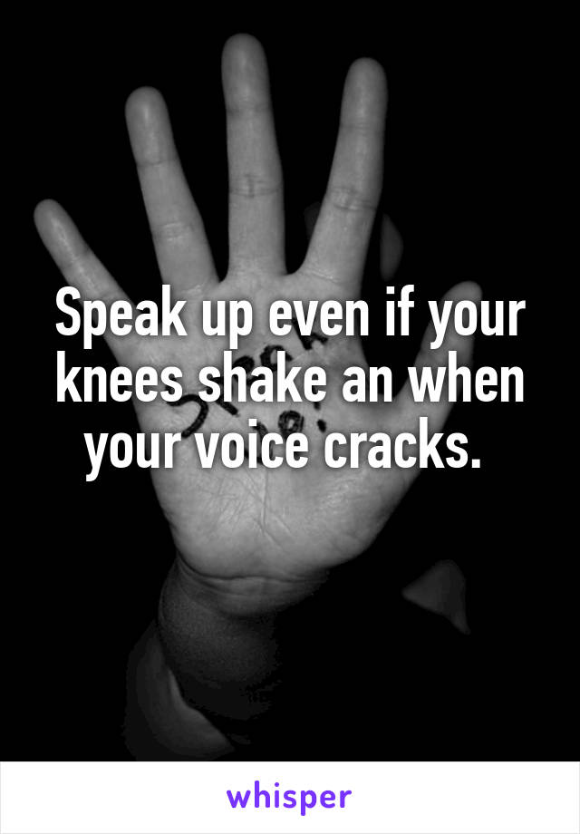 Speak up even if your knees shake an when your voice cracks.