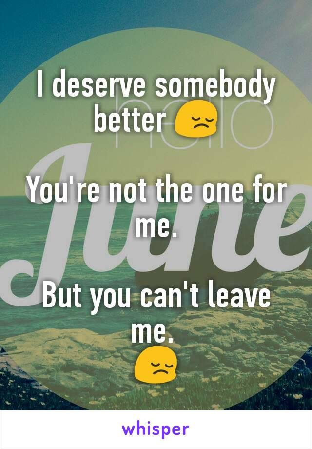I deserve somebody better 😔  You're not the one for me.  But you can't leave me.  😔