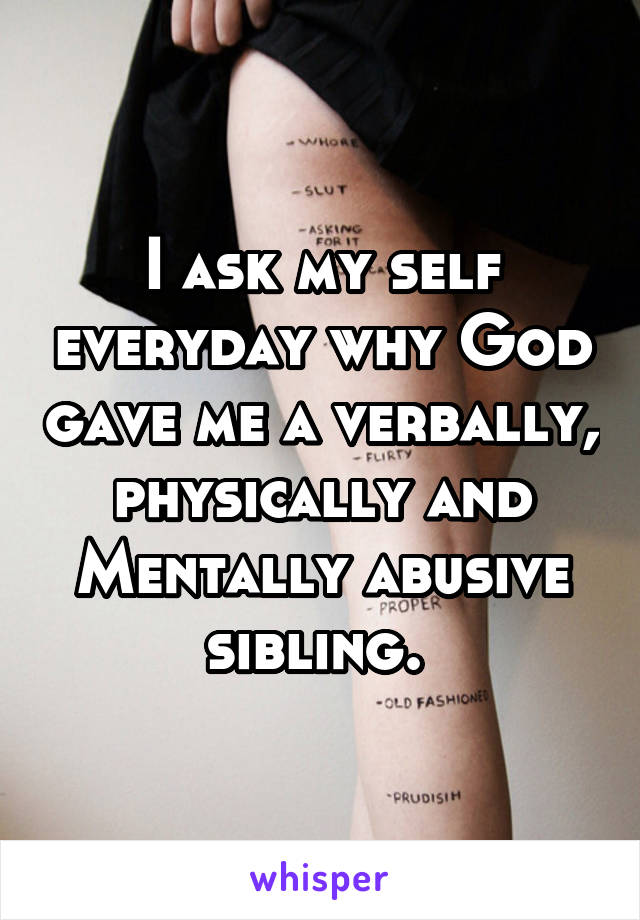 I ask my self everyday why God gave me a verbally, physically and Mentally abusive sibling.