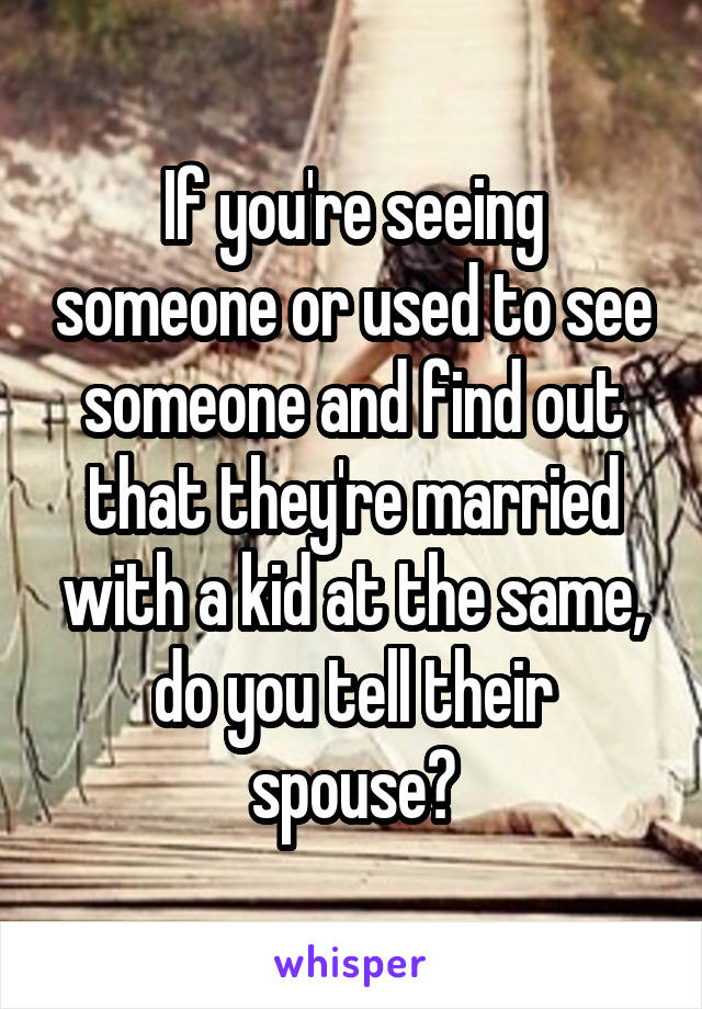If you're seeing someone or used to see someone and find out that they're married with a kid at the same, do you tell their spouse?