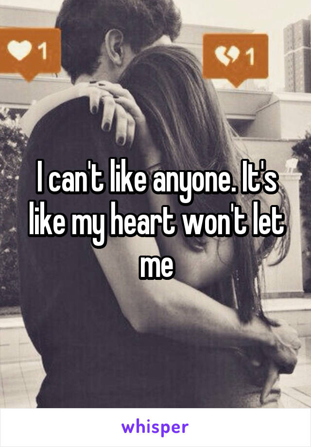 I can't like anyone. It's like my heart won't let me