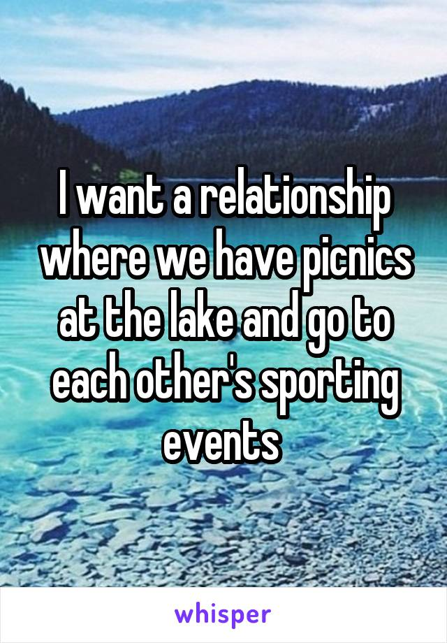 I want a relationship where we have picnics at the lake and go to each other's sporting events