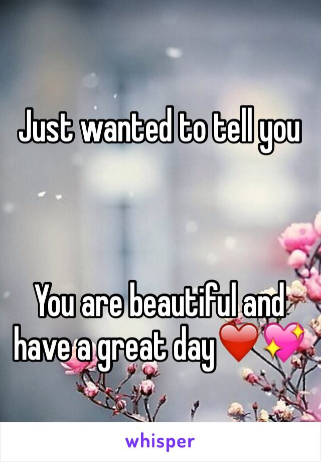 Just wanted to tell you     You are beautiful and have a great day❤️💖