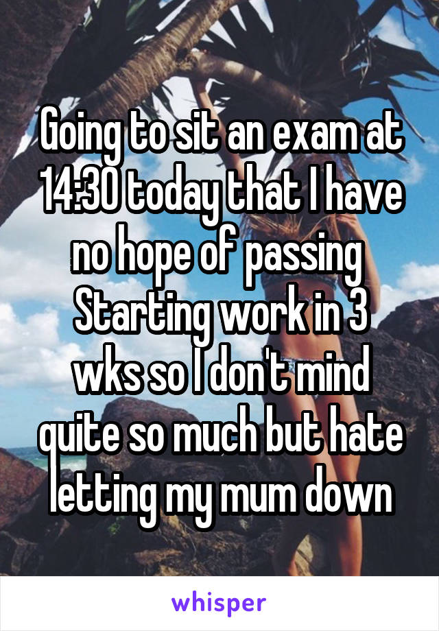 Going to sit an exam at 14:30 today that I have no hope of passing  Starting work in 3 wks so I don't mind quite so much but hate letting my mum down
