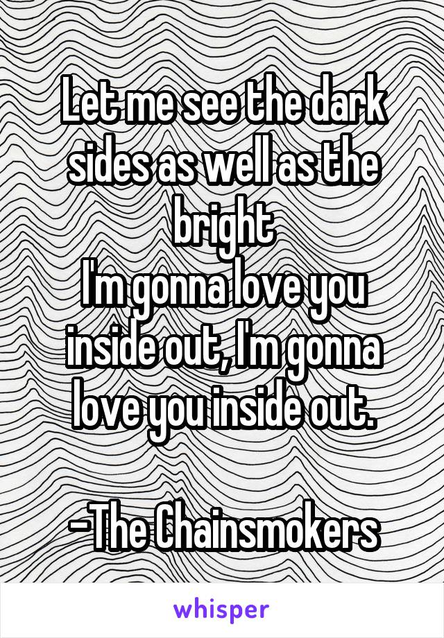 Let me see the dark sides as well as the bright I'm gonna love you inside out, I'm gonna love you inside out.  -The Chainsmokers
