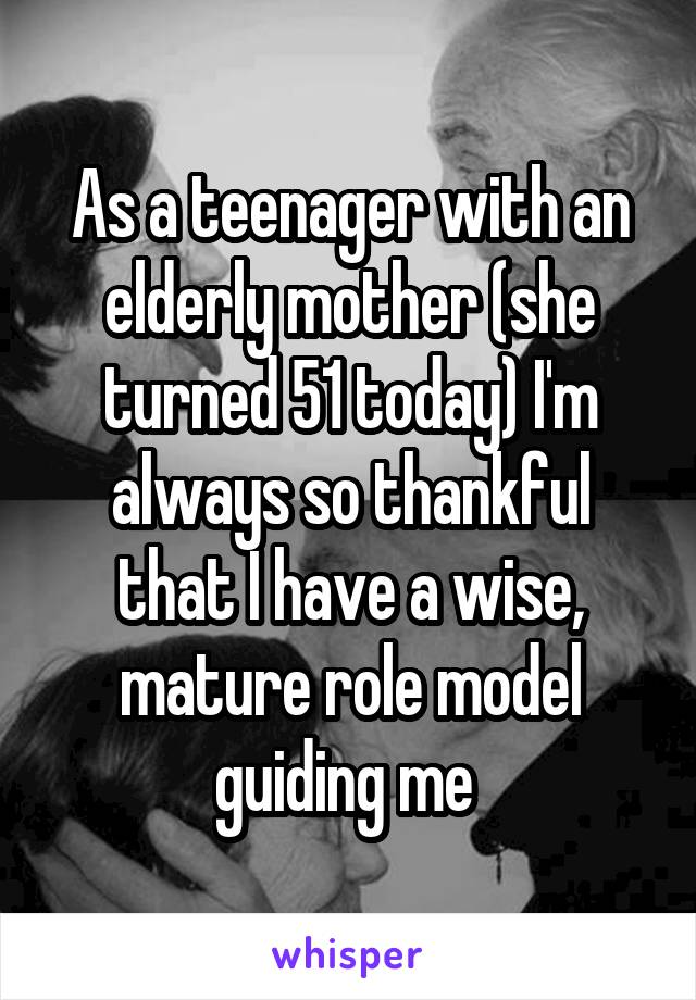 As a teenager with an elderly mother (she turned 51 today) I'm always so thankful that I have a wise, mature role model guiding me