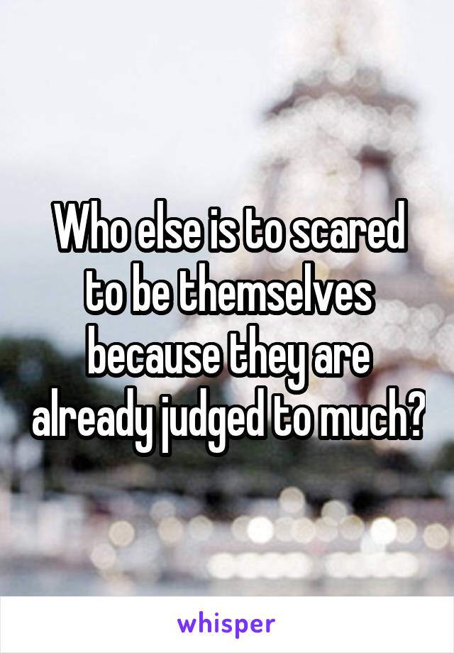 Who else is to scared to be themselves because they are already judged to much?