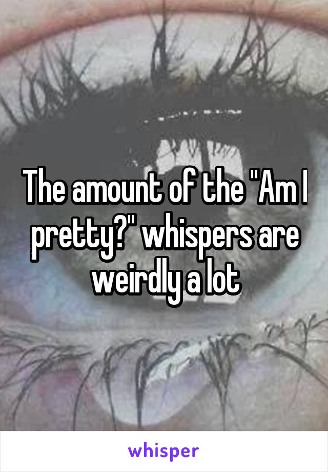 """The amount of the """"Am I pretty?"""" whispers are weirdly a lot"""