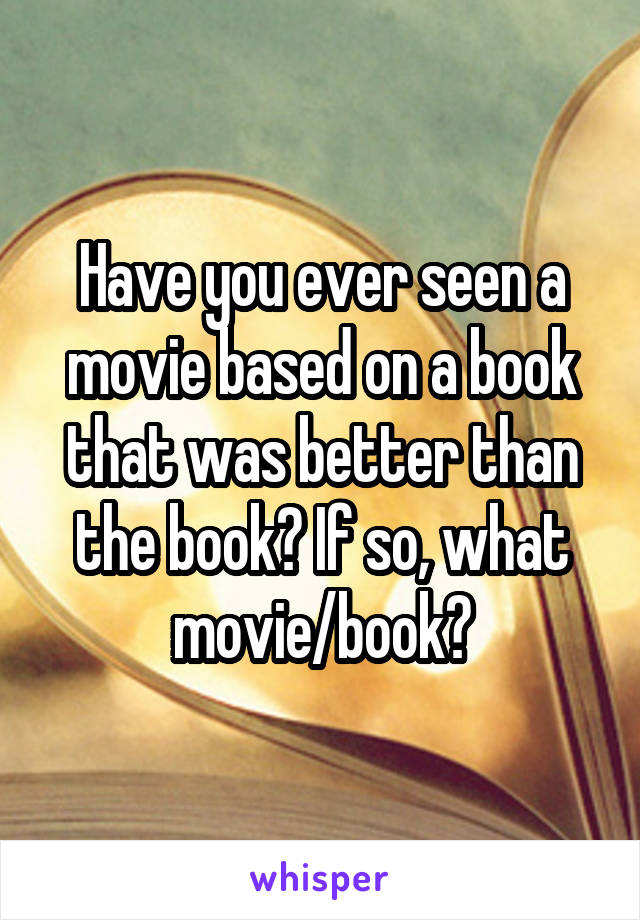Have you ever seen a movie based on a book that was better than the book? If so, what movie/book?