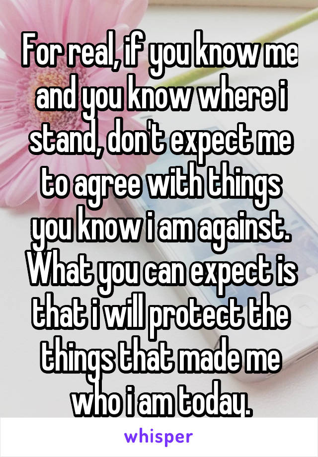 For real, if you know me and you know where i stand, don't expect me to agree with things you know i am against. What you can expect is that i will protect the things that made me who i am today.