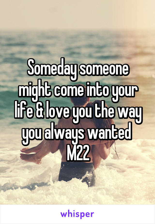 Someday someone might come into your life & love you the way you always wanted  M22