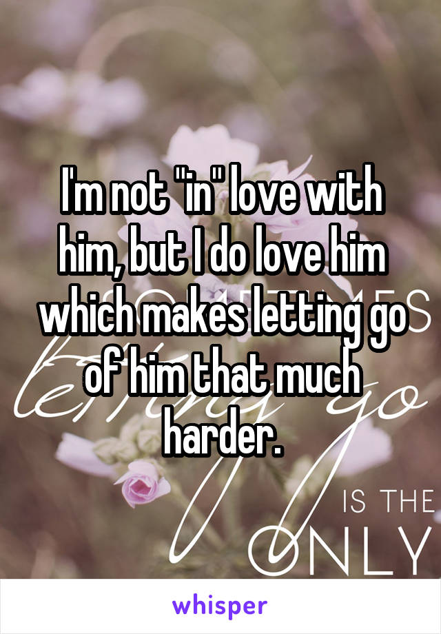 """I'm not """"in"""" love with him, but I do love him which makes letting go of him that much harder."""