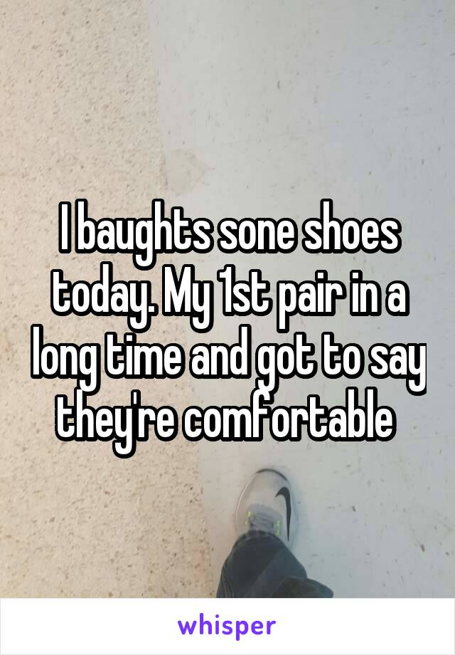I baughts sone shoes today. My 1st pair in a long time and got to say they're comfortable