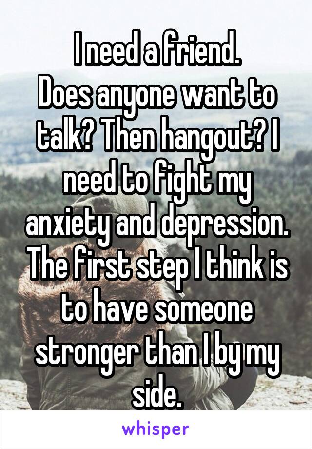 I need a friend. Does anyone want to talk? Then hangout? I need to fight my anxiety and depression. The first step I think is to have someone stronger than I by my side.