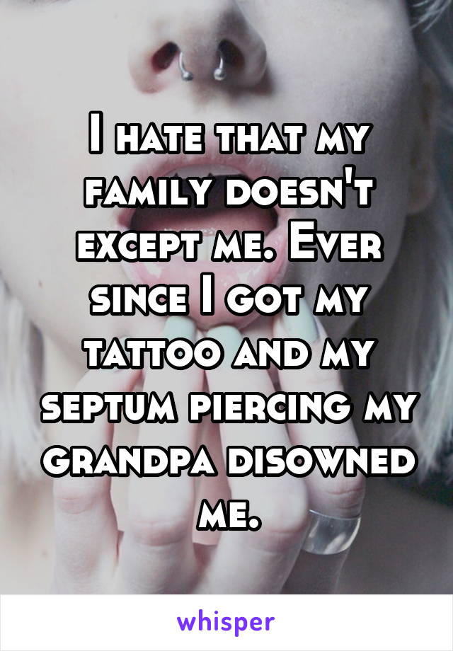 I hate that my family doesn't except me. Ever since I got my tattoo and my septum piercing my grandpa disowned me.