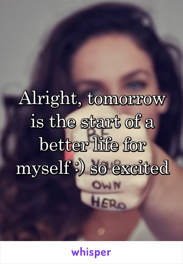 Alright, tomorrow is the start of a better life for myself :) so excited