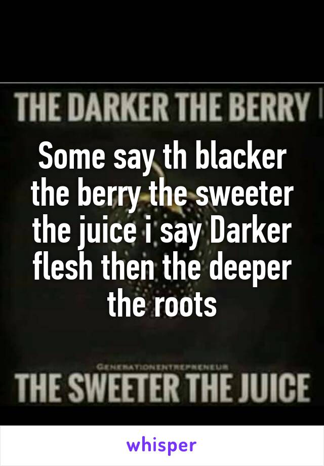 Some say th blacker the berry the sweeter the juice i say Darker flesh then the deeper the roots