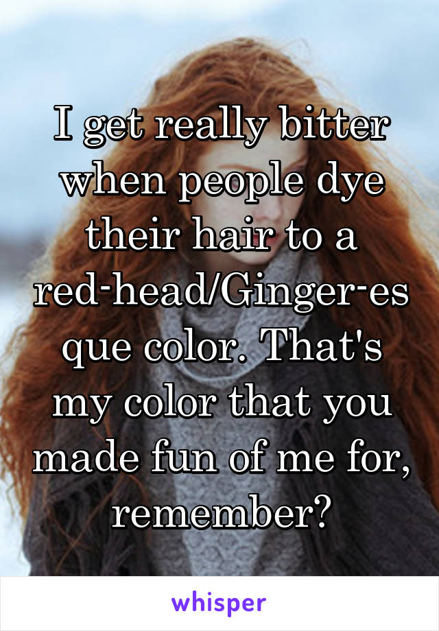 I get really bitter when people dye their hair to a red-head/Ginger-esque color. That's my color that you made fun of me for, remember?