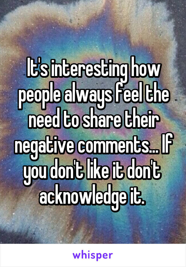 It's interesting how people always feel the need to share their negative comments... If you don't like it don't  acknowledge it.