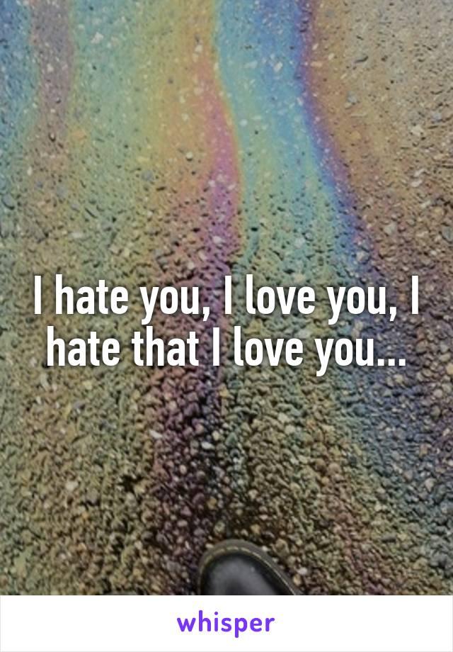 I hate you, I love you, I hate that I love you...