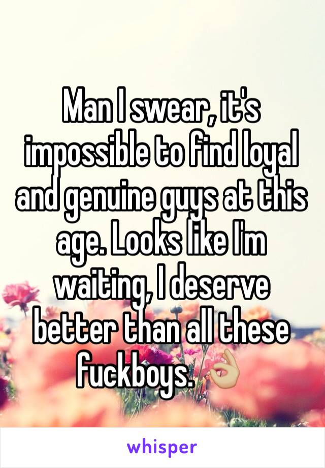 Man I swear, it's impossible to find loyal and genuine guys at this age. Looks like I'm waiting, I deserve better than all these fuckboys. 👌🏼