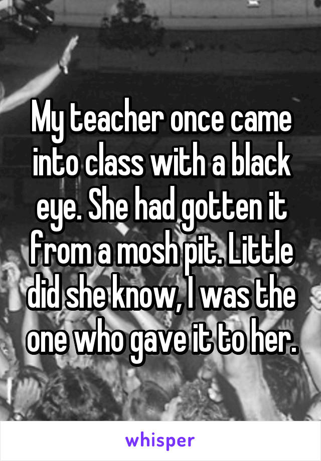 My teacher once came into class with a black eye. She had gotten it from a mosh pit. Little did she know, I was the one who gave it to her.