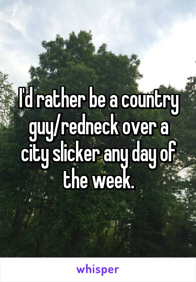 I'd rather be a country guy/redneck over a city slicker any day of the week.