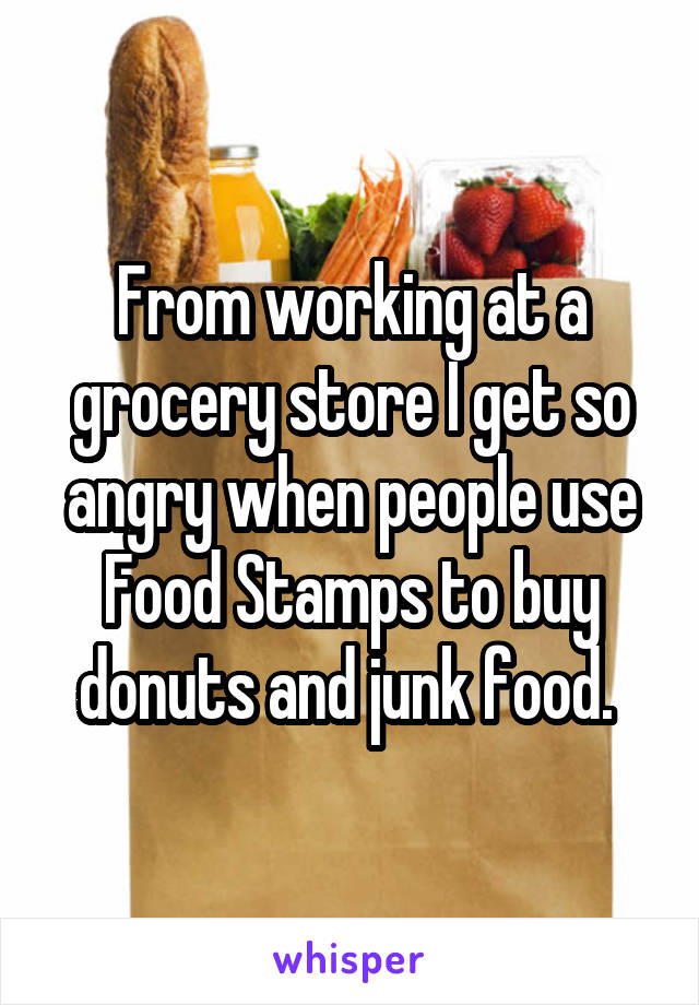 From working at a grocery store I get so angry when people use Food Stamps to buy donuts and junk food.