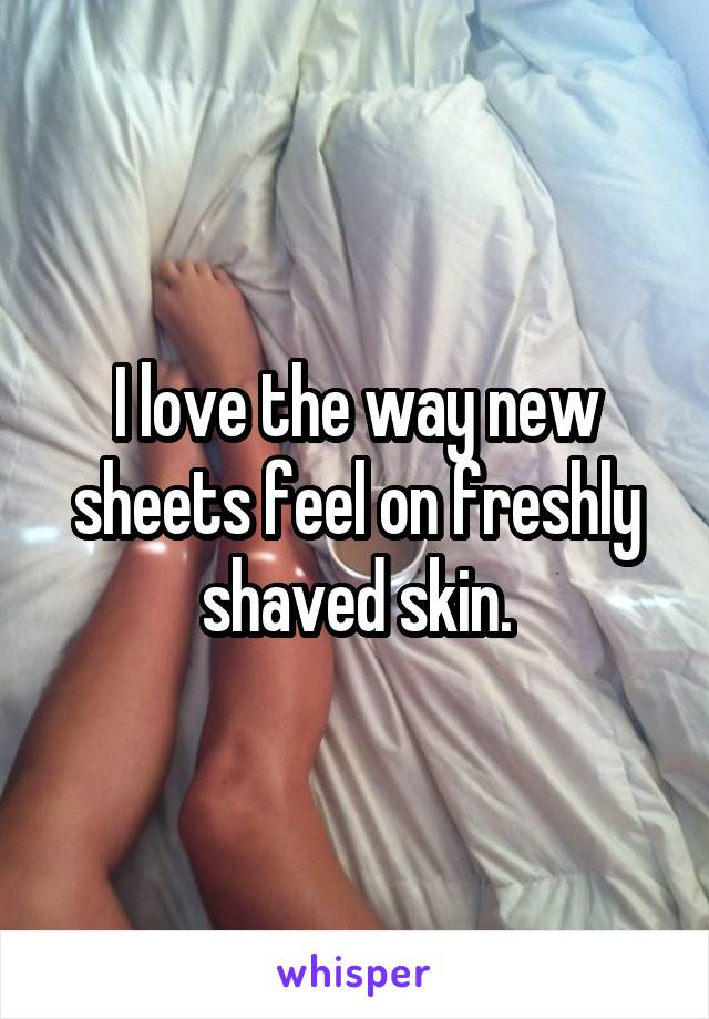 I love the way new sheets feel on freshly shaved skin.