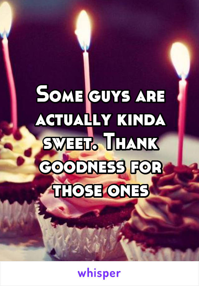 Some guys are actually kinda sweet. Thank goodness for those ones