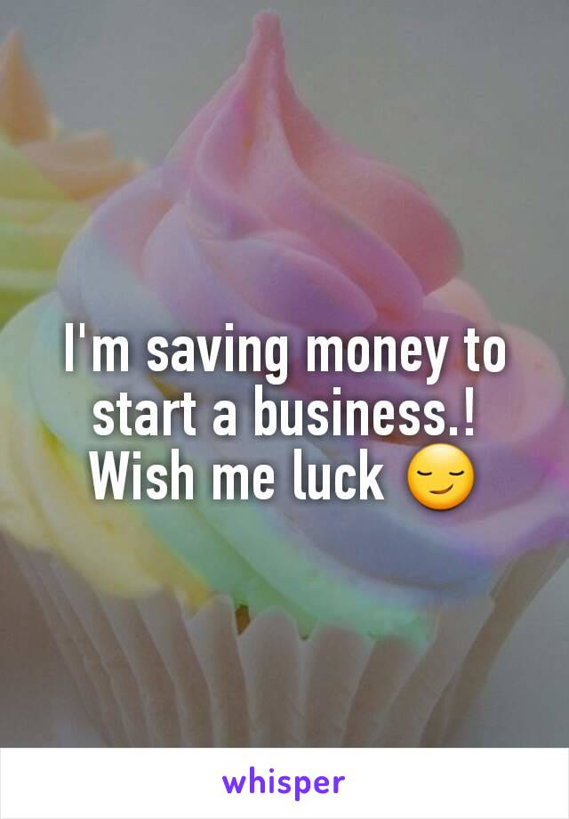I'm saving money to start a business.! Wish me luck 😏