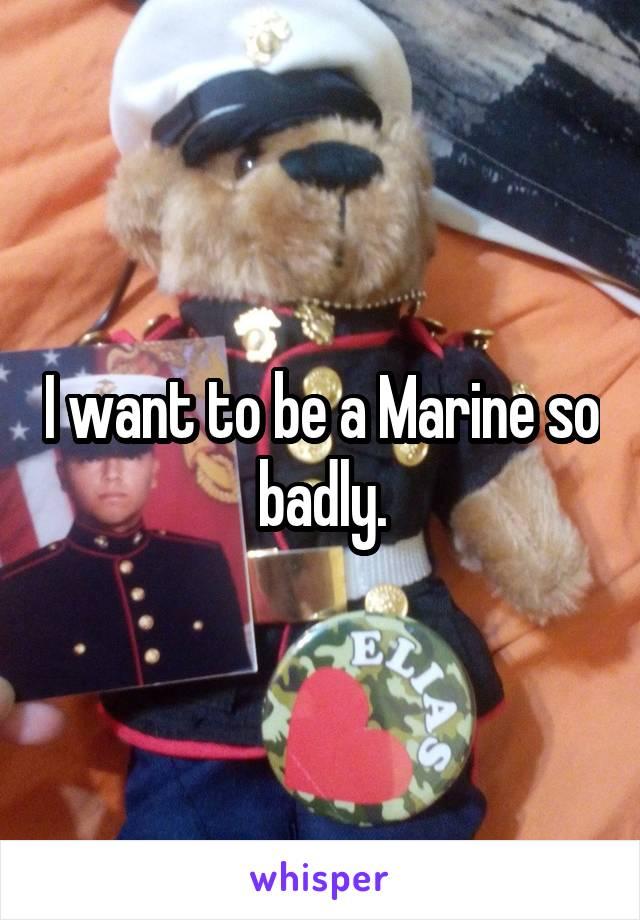 I want to be a Marine so badly.