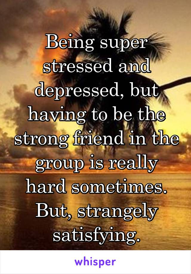 Being super stressed and depressed, but having to be the strong friend in the group is really hard sometimes. But, strangely satisfying.