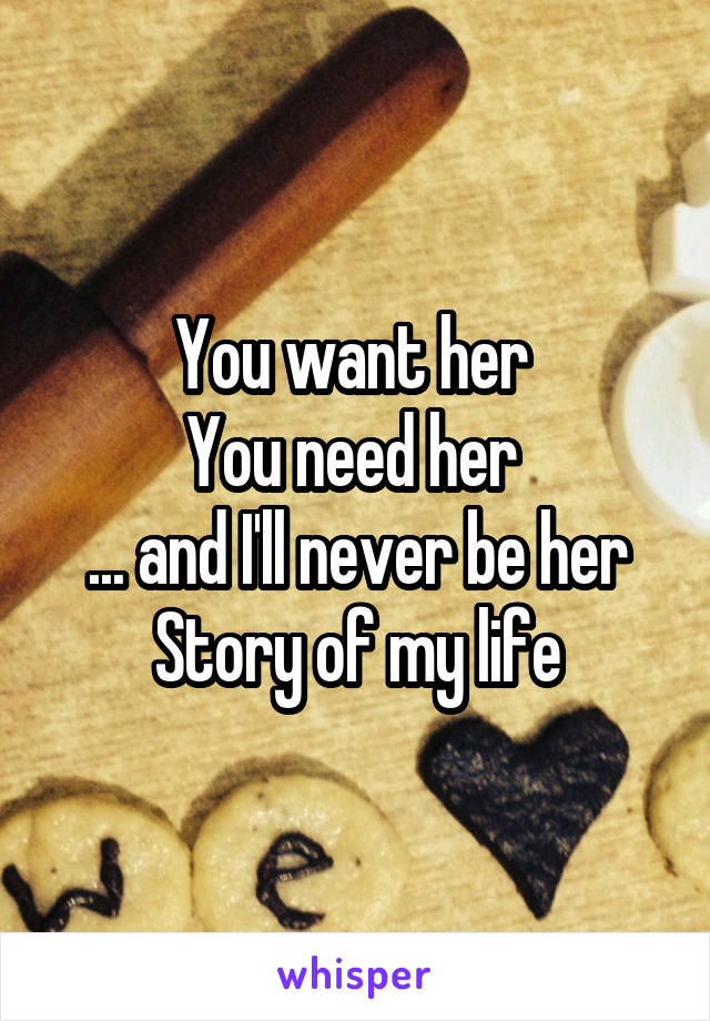 You want her  You need her  ... and I'll never be her Story of my life