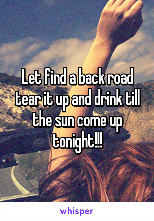 Let find a back road tear it up and drink till the sun come up tonight!!!