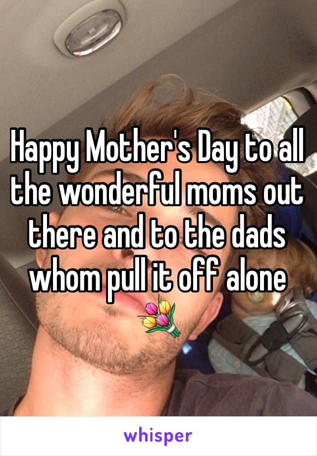 Happy Mother's Day to all the wonderful moms out there and to the dads whom pull it off alone 💐