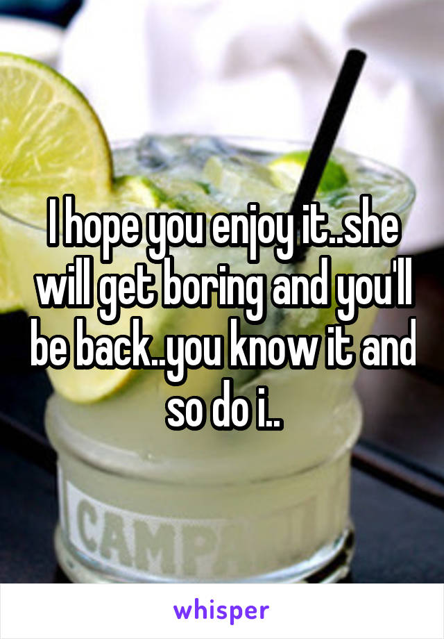 I hope you enjoy it..she will get boring and you'll be back..you know it and so do i..
