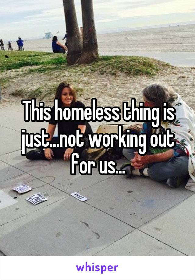 This homeless thing is just...not working out for us...